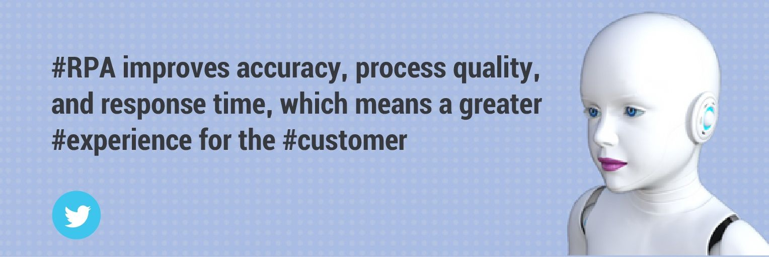 rpa improves accuracy, process quality and response time, which means a great experience for the customer